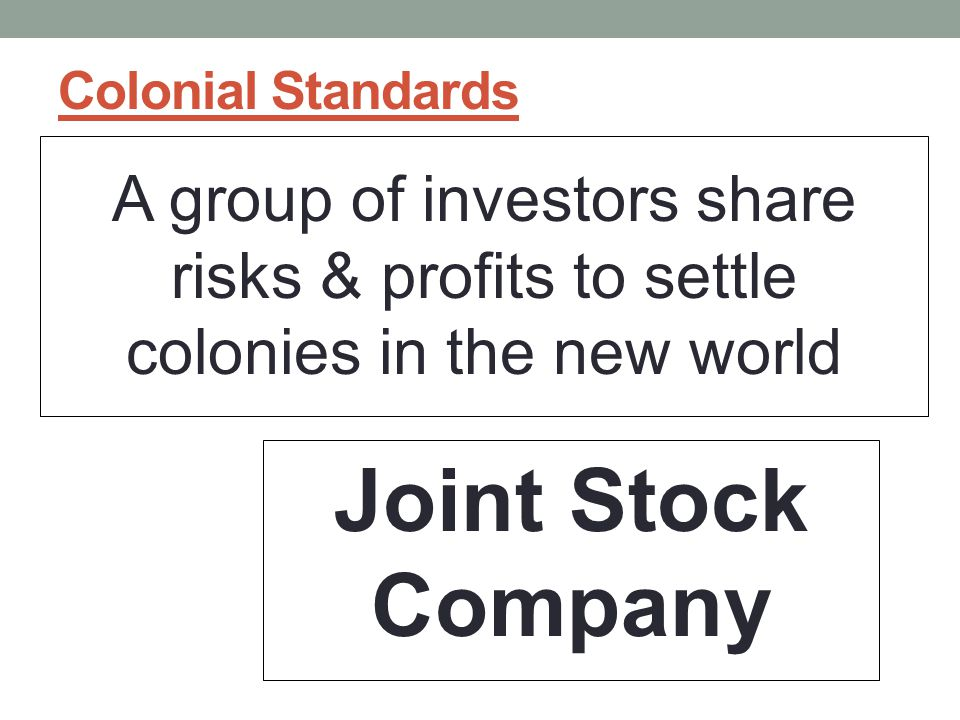 Colonial Standards A group of investors share risks & profits to settle colonies in the new world Joint Stock Company
