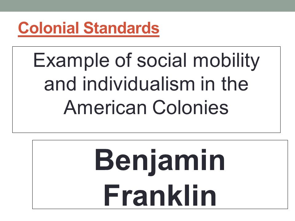 Colonial Standards Example of social mobility and individualism in the American Colonies Benjamin Franklin