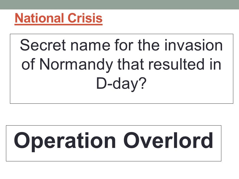 National Crisis Secret name for the invasion of Normandy that resulted in D-day? Operation Overlord
