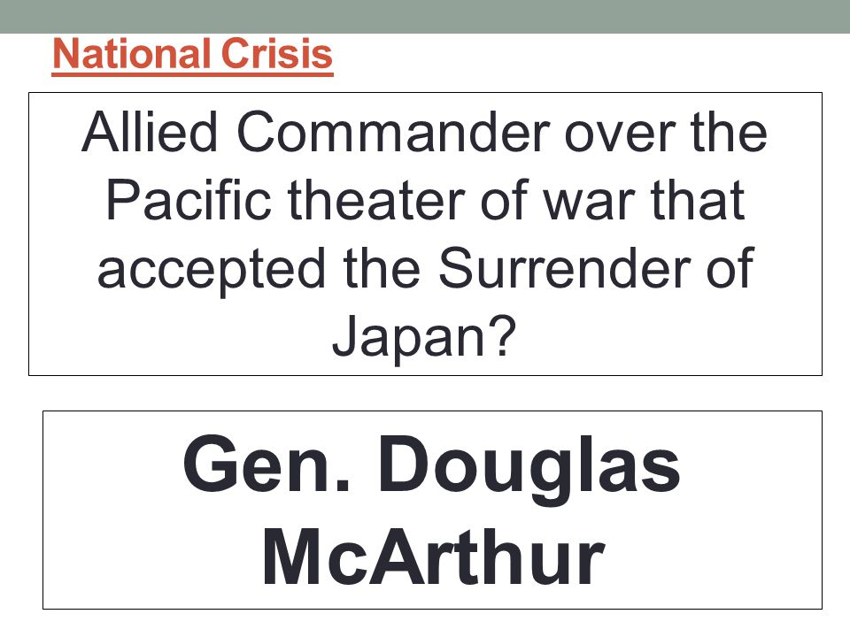 National Crisis Allied Commander over the Pacific theater of war that accepted the Surrender of Japan.