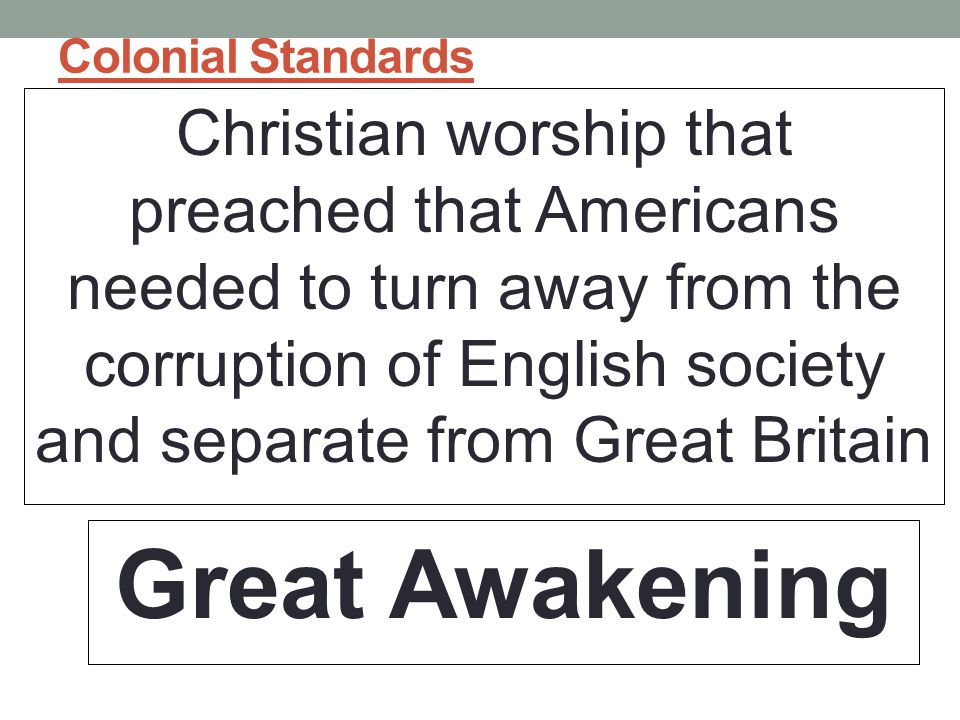 Colonial Standards Christian worship that preached that Americans needed to turn away from the corruption of English society and separate from Great Britain Great Awakening