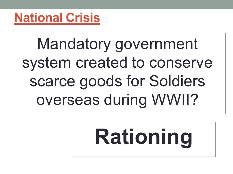 National Crisis Mandatory government system created to conserve scarce goods for Soldiers overseas during WWII.