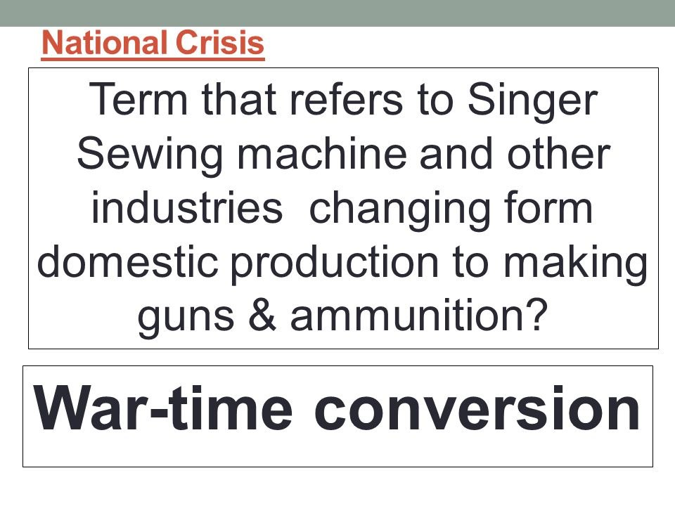 National Crisis Term that refers to Singer Sewing machine and other industries changing form domestic production to making guns & ammunition.
