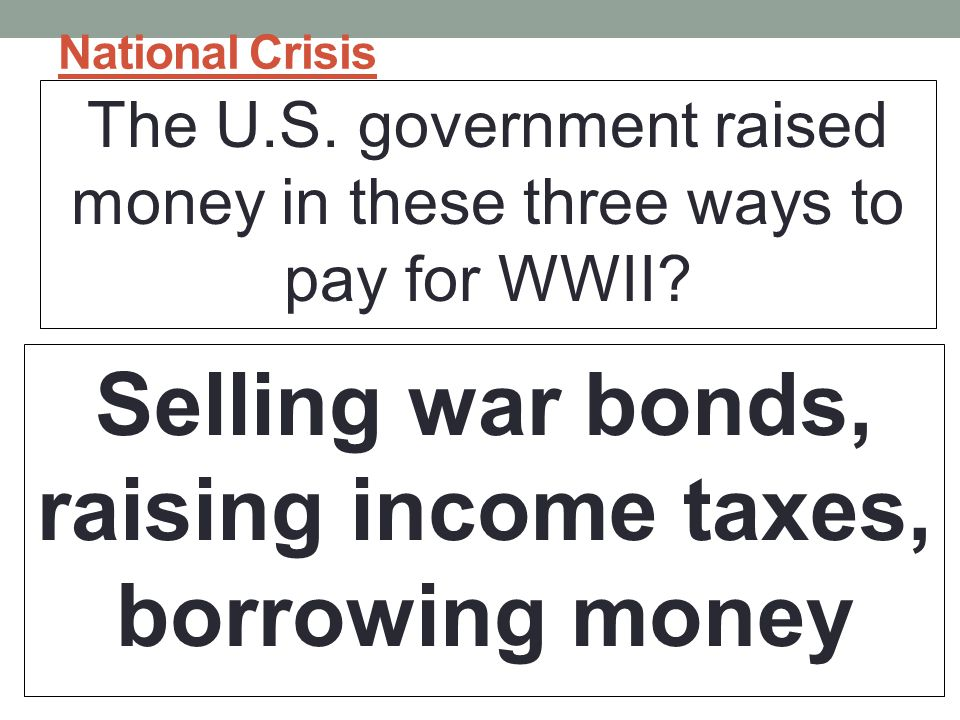 National Crisis The U.S.government raised money in these three ways to pay for WWII.