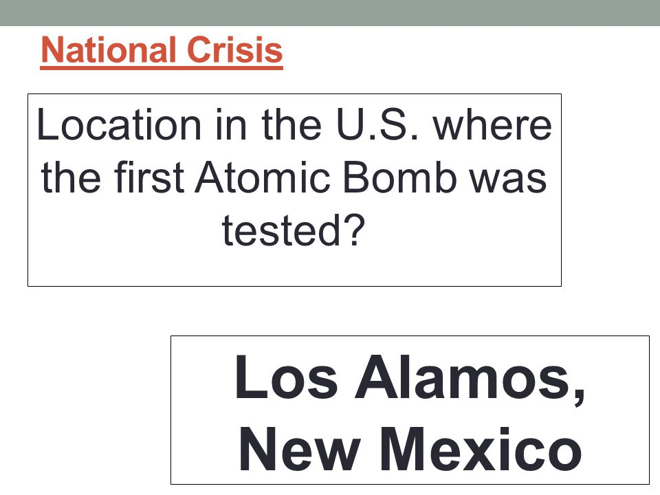 National Crisis Location in the U.S. where the first Atomic Bomb was tested? Los Alamos, New Mexico