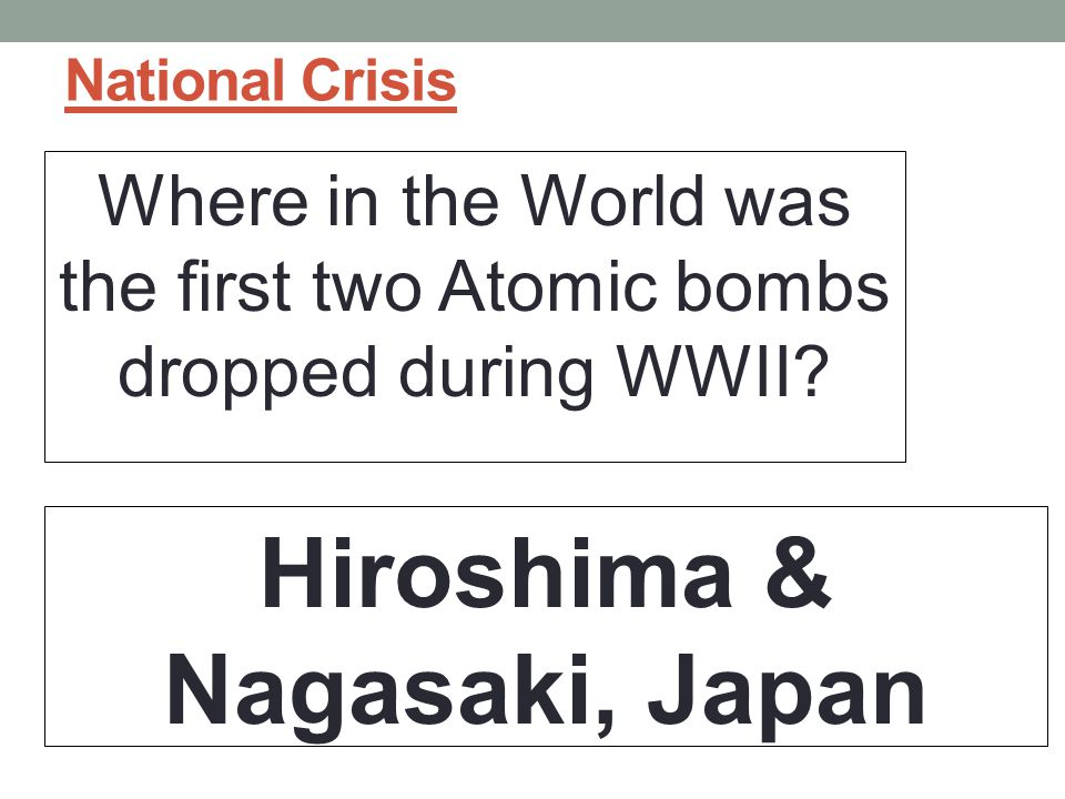 National Crisis Where in the World was the first two Atomic bombs dropped during WWII.