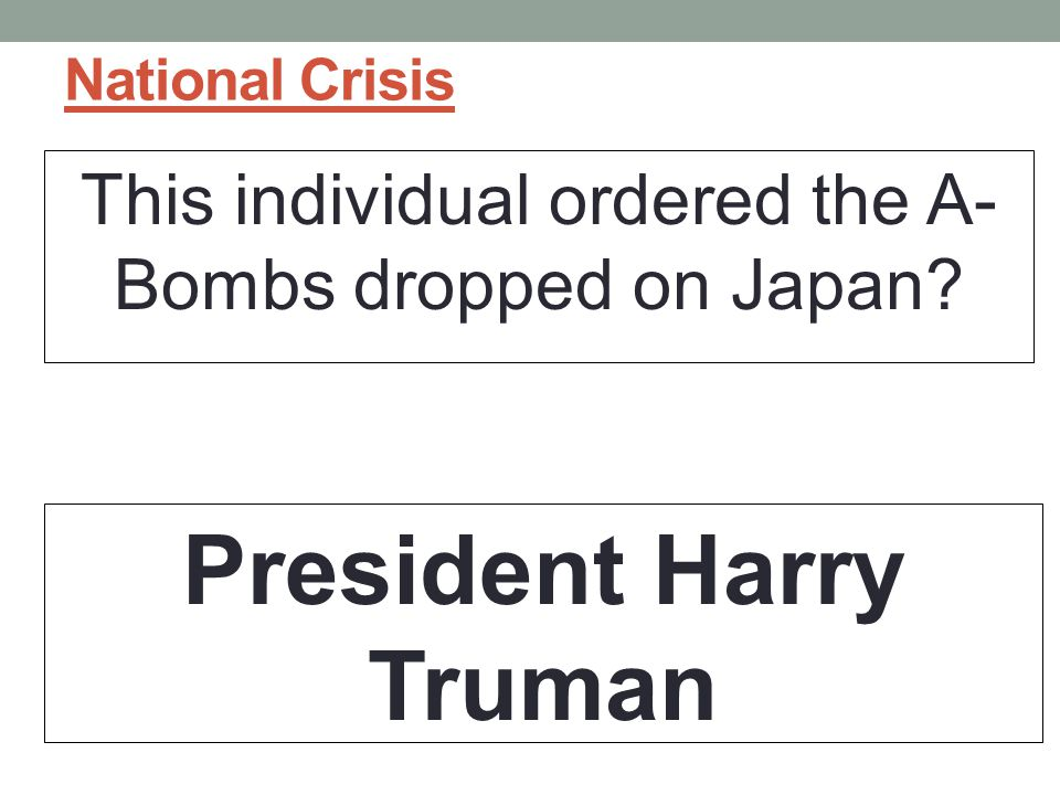 National Crisis This individual ordered the A- Bombs dropped on Japan? President Harry Truman