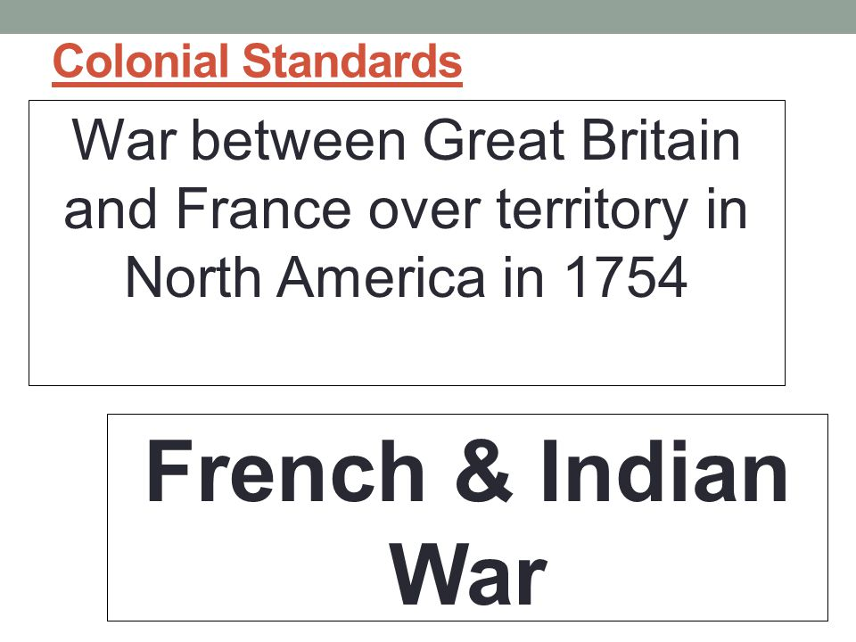 Colonial Standards War between Great Britain and France over territory in North America in 1754 French & Indian War