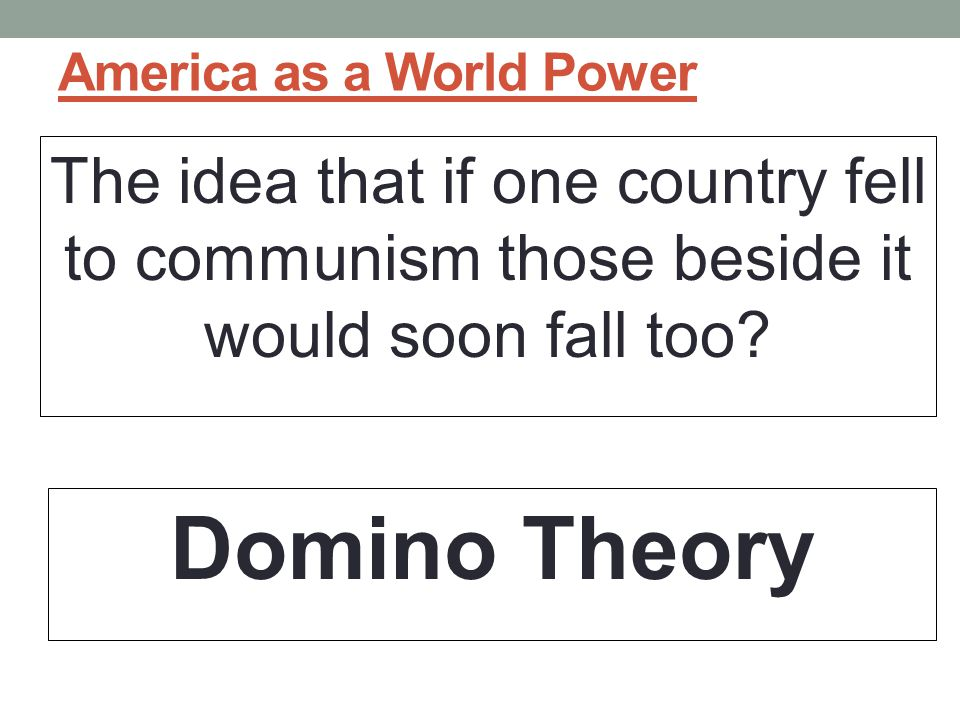 America as a World Power The idea that if one country fell to communism those beside it would soon fall too.