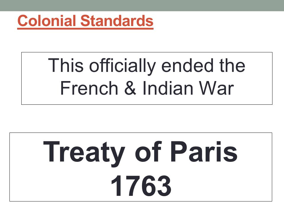 Colonial Standards This officially ended the French & Indian War Treaty of Paris 1763
