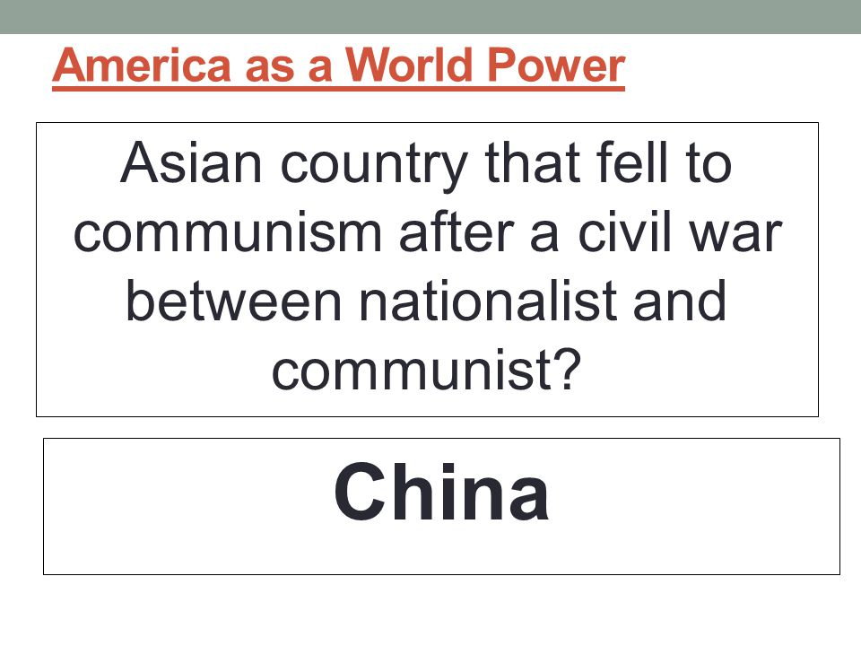 America as a World Power Asian country that fell to communism after a civil war between nationalist and communist.