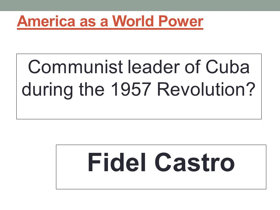 America as a World Power Communist leader of Cuba during the 1957 Revolution? Fidel Castro