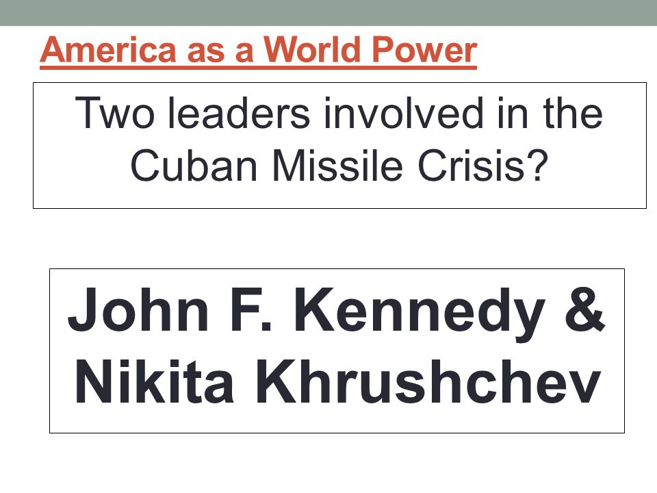 America as a World Power Two leaders involved in the Cuban Missile Crisis.