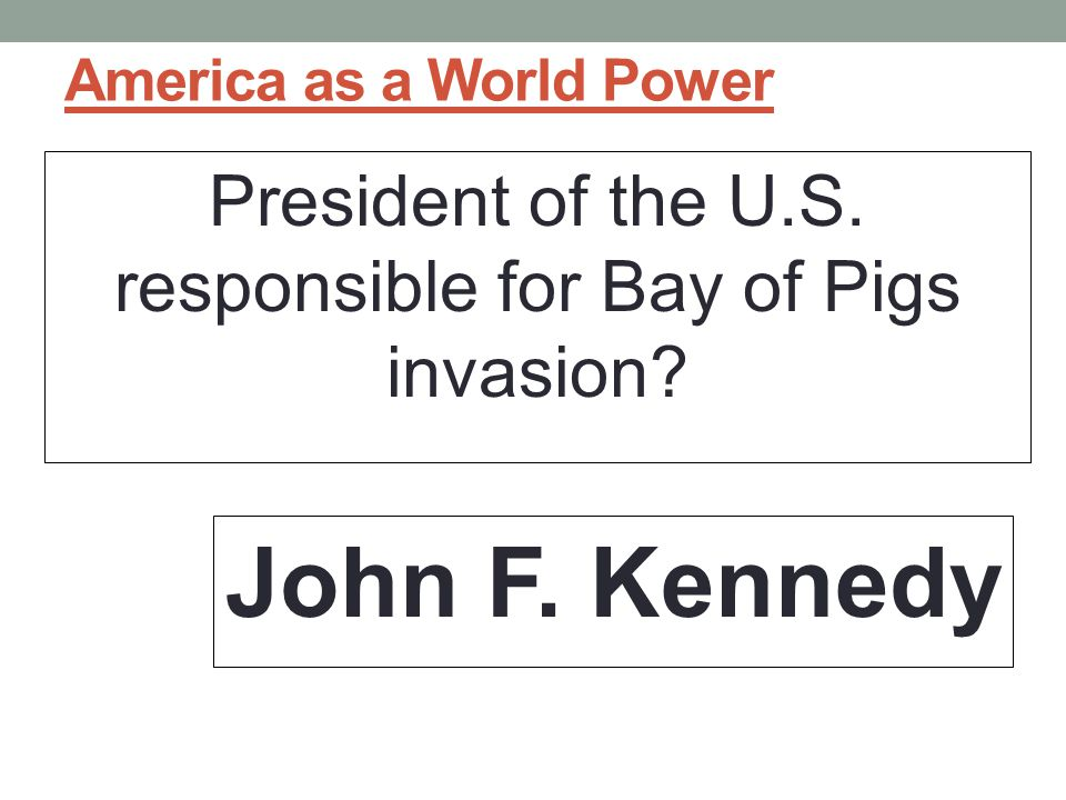 America as a World Power President of the U.S.responsible for Bay of Pigs invasion.