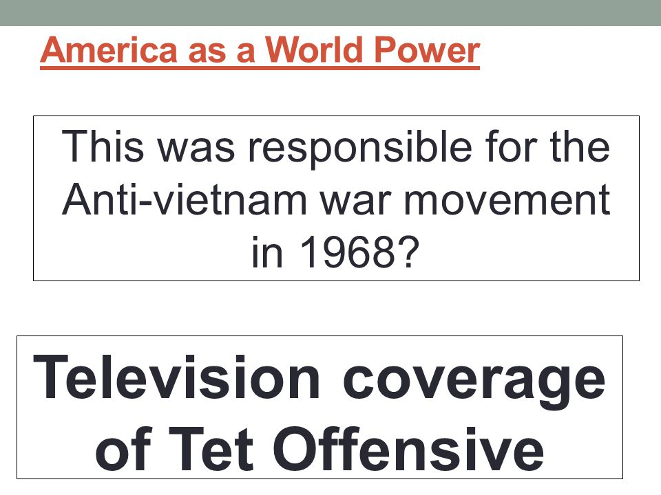 America as a World Power This was responsible for the Anti-vietnam war movement in 1968.