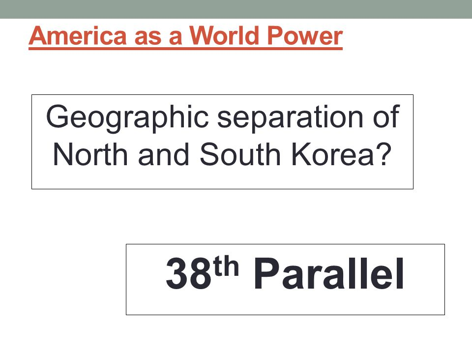 America as a World Power Geographic separation of North and South Korea? 38 th Parallel