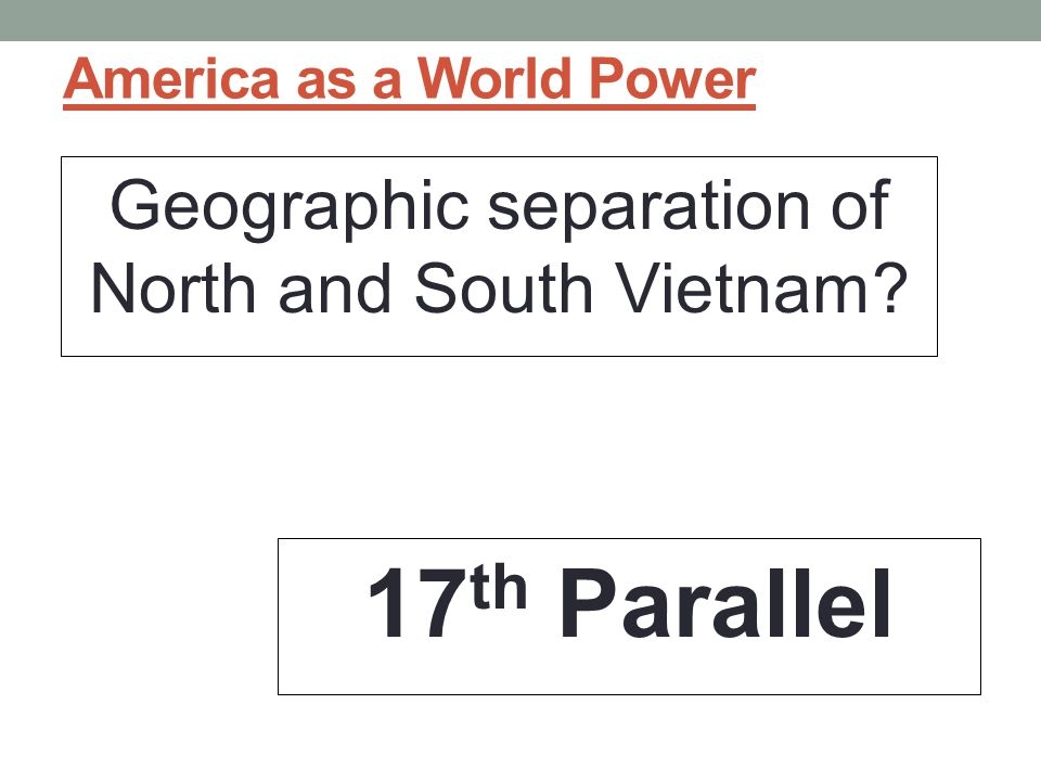 America as a World Power Geographic separation of North and South Vietnam? 17 th Parallel
