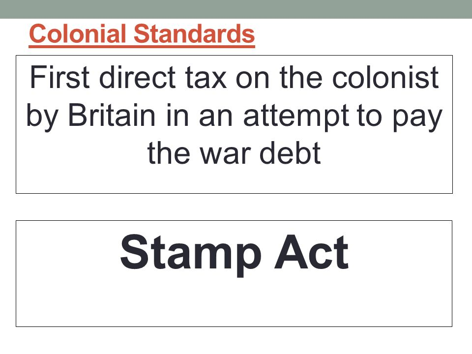 Colonial Standards First direct tax on the colonist by Britain in an attempt to pay the war debt Stamp Act