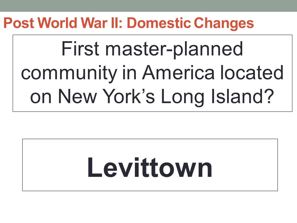 Post World War II: Domestic Changes First master-planned community in America located on New York's Long Island.