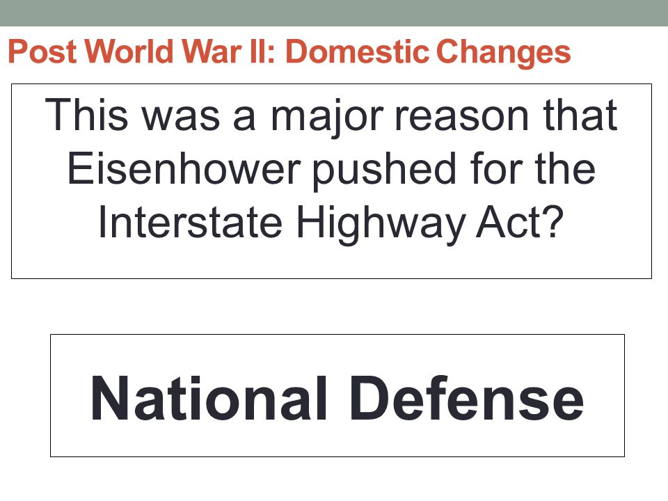 Post World War II: Domestic Changes This was a major reason that Eisenhower pushed for the Interstate Highway Act.