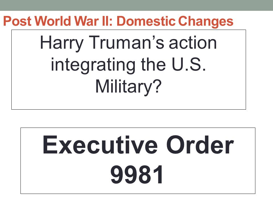 Post World War II: Domestic Changes Harry Truman's action integrating the U.S.