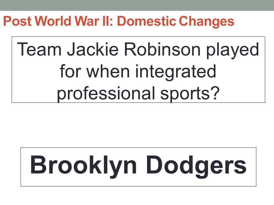 Post World War II: Domestic Changes Team Jackie Robinson played for when integrated professional sports.