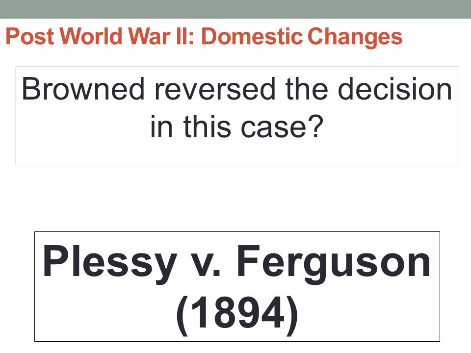 Post World War II: Domestic Changes Browned reversed the decision in this case.