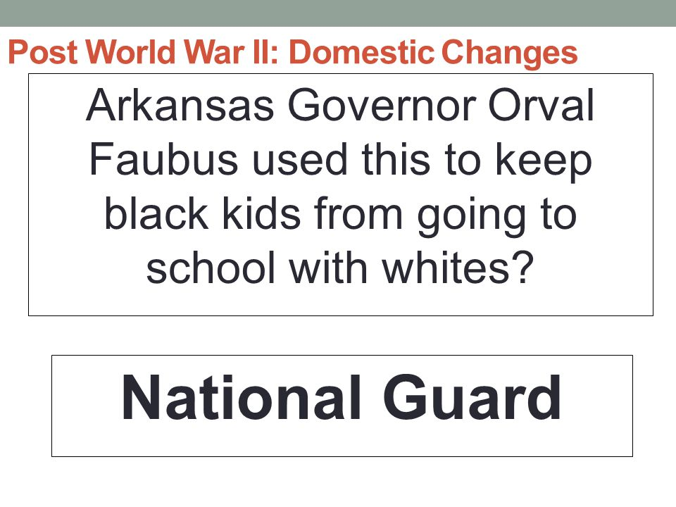 Post World War II: Domestic Changes Arkansas Governor Orval Faubus used this to keep black kids from going to school with whites.