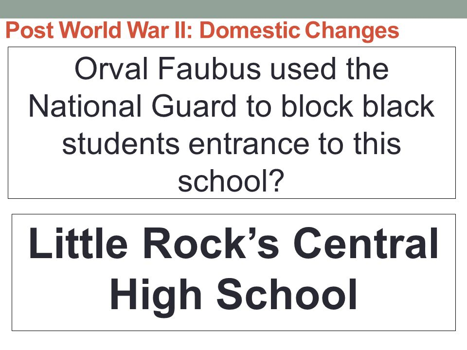 Post World War II: Domestic Changes Orval Faubus used the National Guard to block black students entrance to this school.