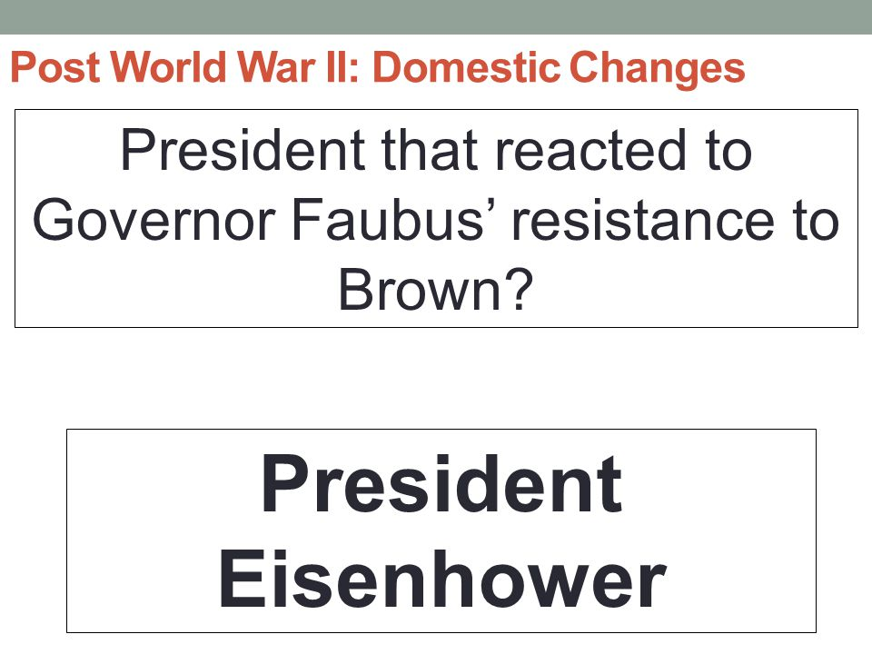 Post World War II: Domestic Changes President that reacted to Governor Faubus' resistance to Brown.