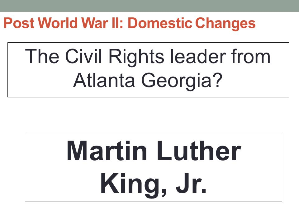 Post World War II: Domestic Changes The Civil Rights leader from Atlanta Georgia.