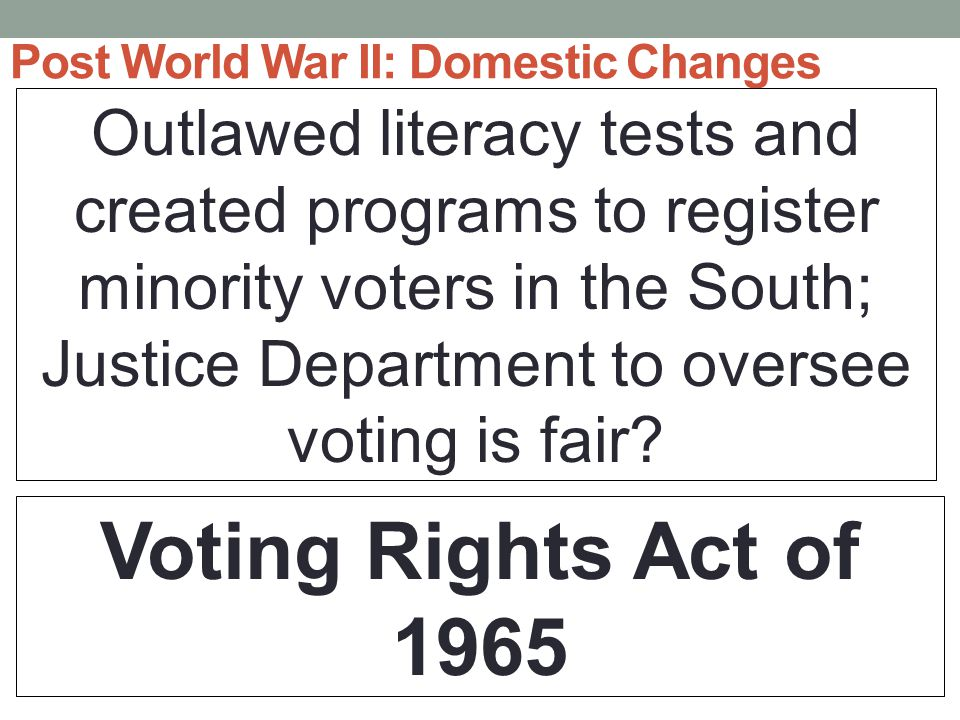 Post World War II: Domestic Changes Outlawed literacy tests and created programs to register minority voters in the South; Justice Department to oversee voting is fair.