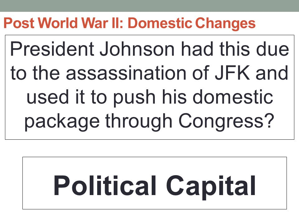 Post World War II: Domestic Changes President Johnson had this due to the assassination of JFK and used it to push his domestic package through Congress.