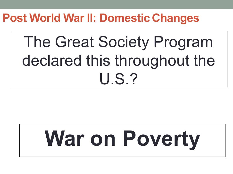 Post World War II: Domestic Changes The Great Society Program declared this throughout the U.S..