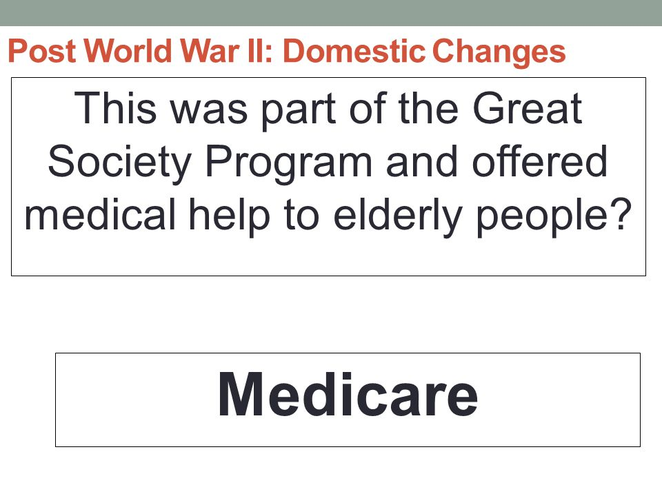 Post World War II: Domestic Changes This was part of the Great Society Program and offered medical help to elderly people.