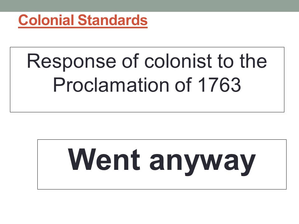 Colonial Standards Response of colonist to the Proclamation of 1763 Went anyway