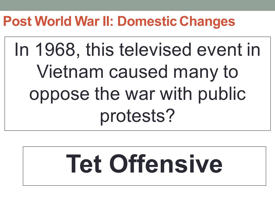 Post World War II: Domestic Changes In 1968, this televised event in Vietnam caused many to oppose the war with public protests.