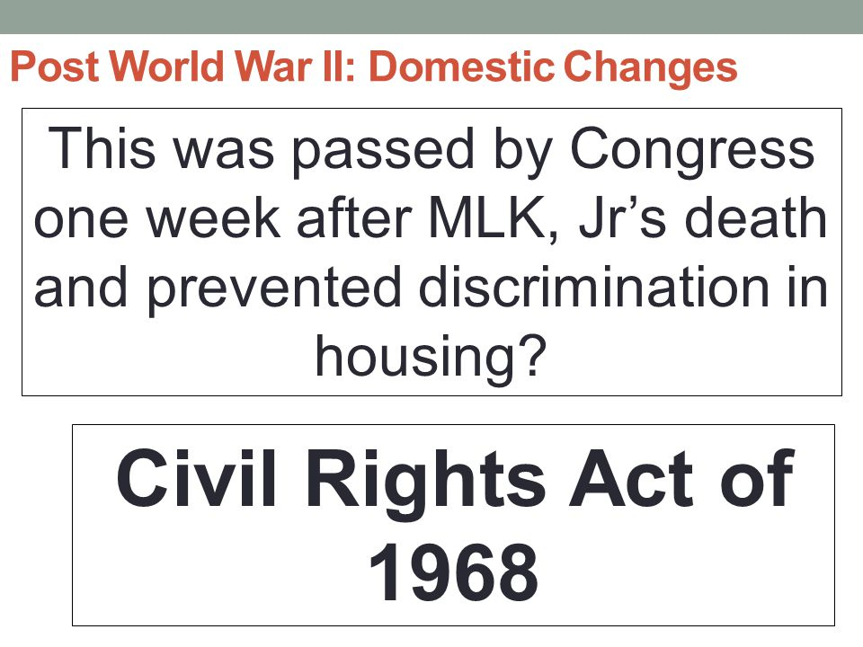 Post World War II: Domestic Changes This was passed by Congress one week after MLK, Jr's death and prevented discrimination in housing.
