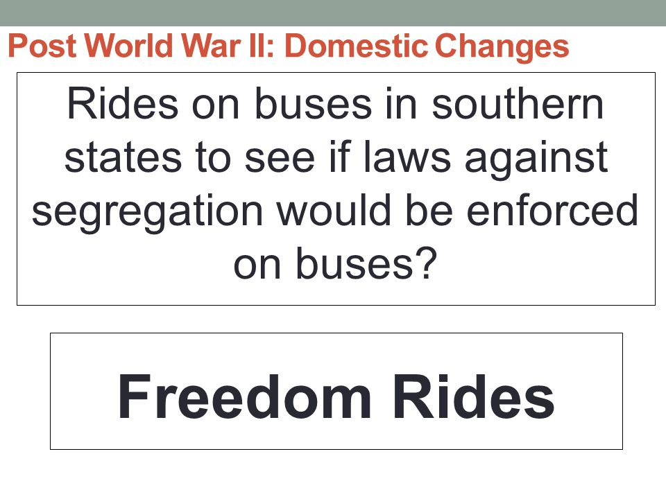 Post World War II: Domestic Changes Rides on buses in southern states to see if laws against segregation would be enforced on buses.