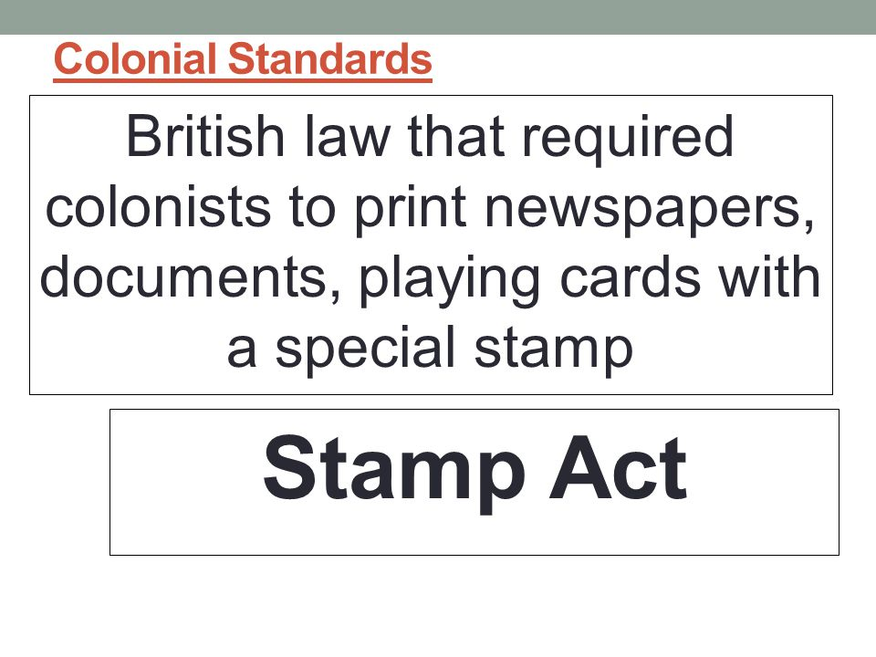 Colonial Standards British law that required colonists to print newspapers, documents, playing cards with a special stamp Stamp Act