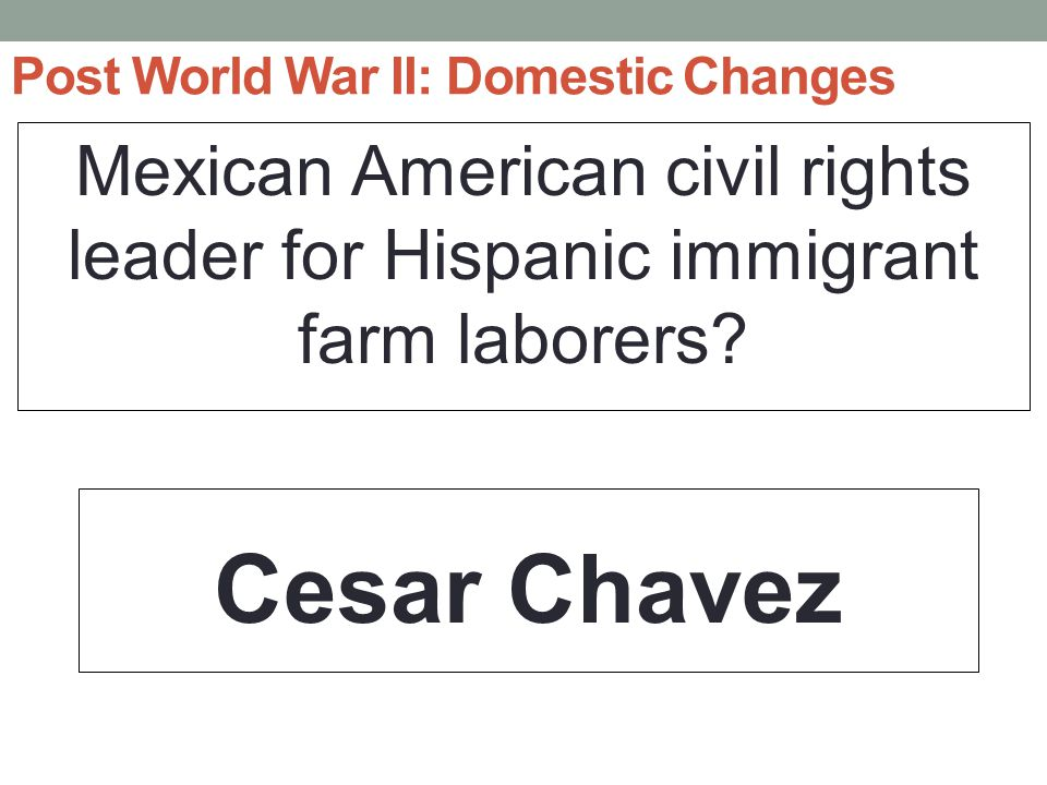 Post World War II: Domestic Changes Mexican American civil rights leader for Hispanic immigrant farm laborers.