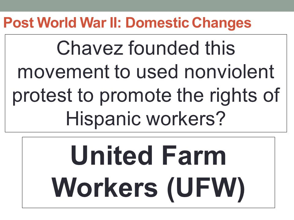 Post World War II: Domestic Changes Chavez founded this movement to used nonviolent protest to promote the rights of Hispanic workers.
