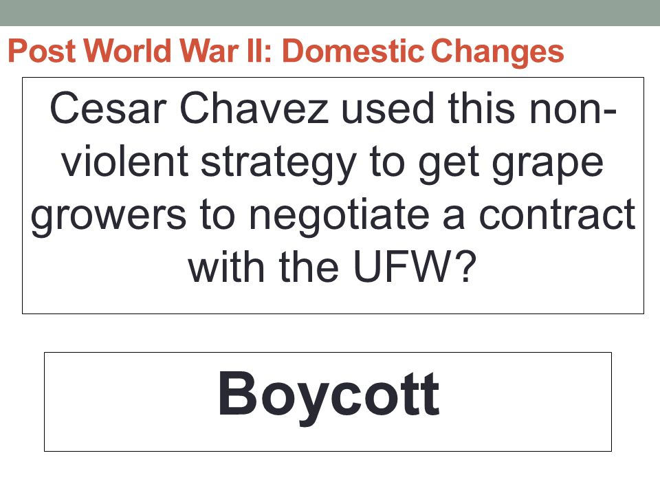 Post World War II: Domestic Changes Cesar Chavez used this non- violent strategy to get grape growers to negotiate a contract with the UFW.