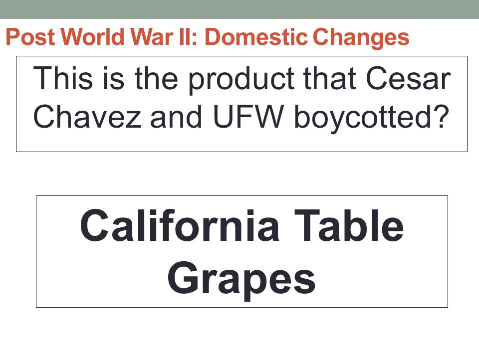 Post World War II: Domestic Changes This is the product that Cesar Chavez and UFW boycotted.