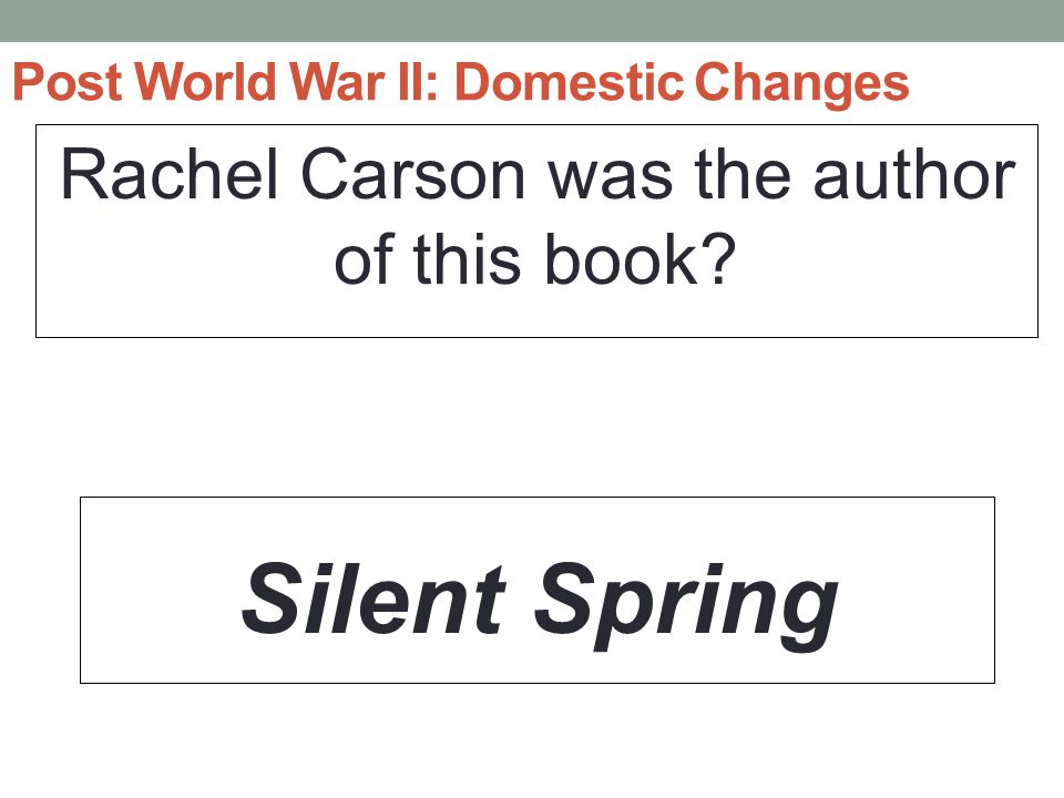 Post World War II: Domestic Changes Rachel Carson was the author of this book? Silent Spring