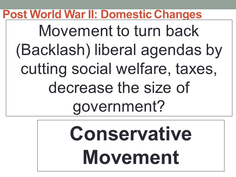 Post World War II: Domestic Changes Movement to turn back (Backlash) liberal agendas by cutting social welfare, taxes, decrease the size of government.