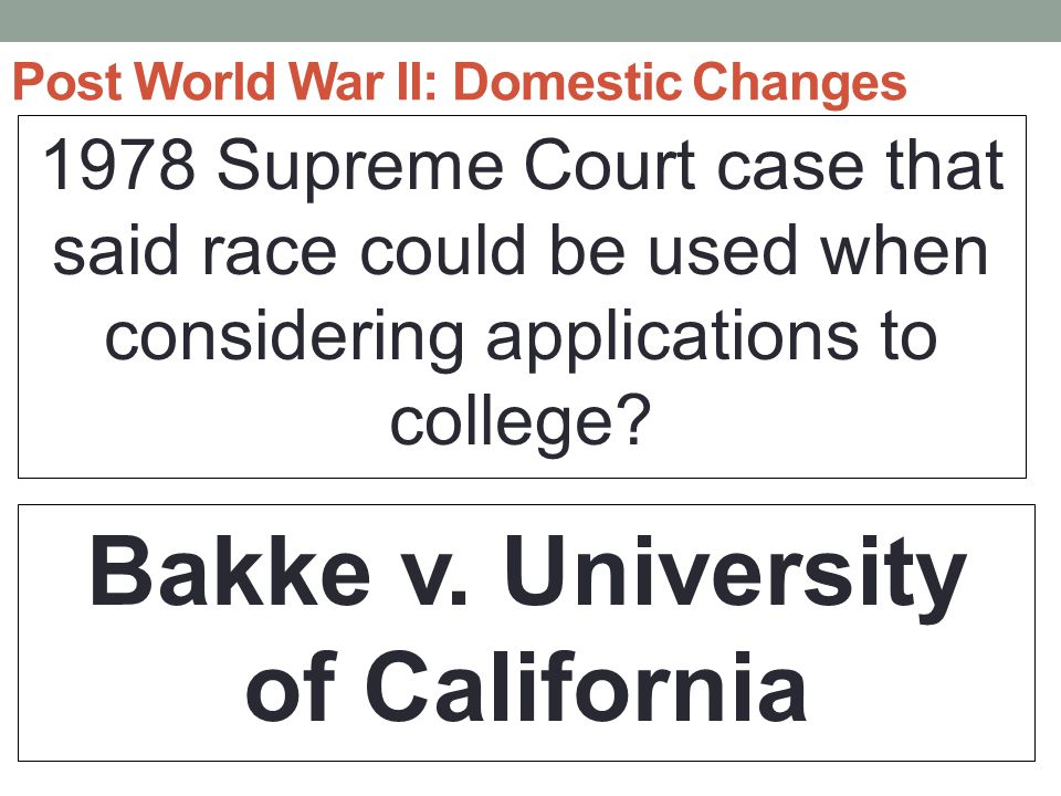 Post World War II: Domestic Changes 1978 Supreme Court case that said race could be used when considering applications to college.