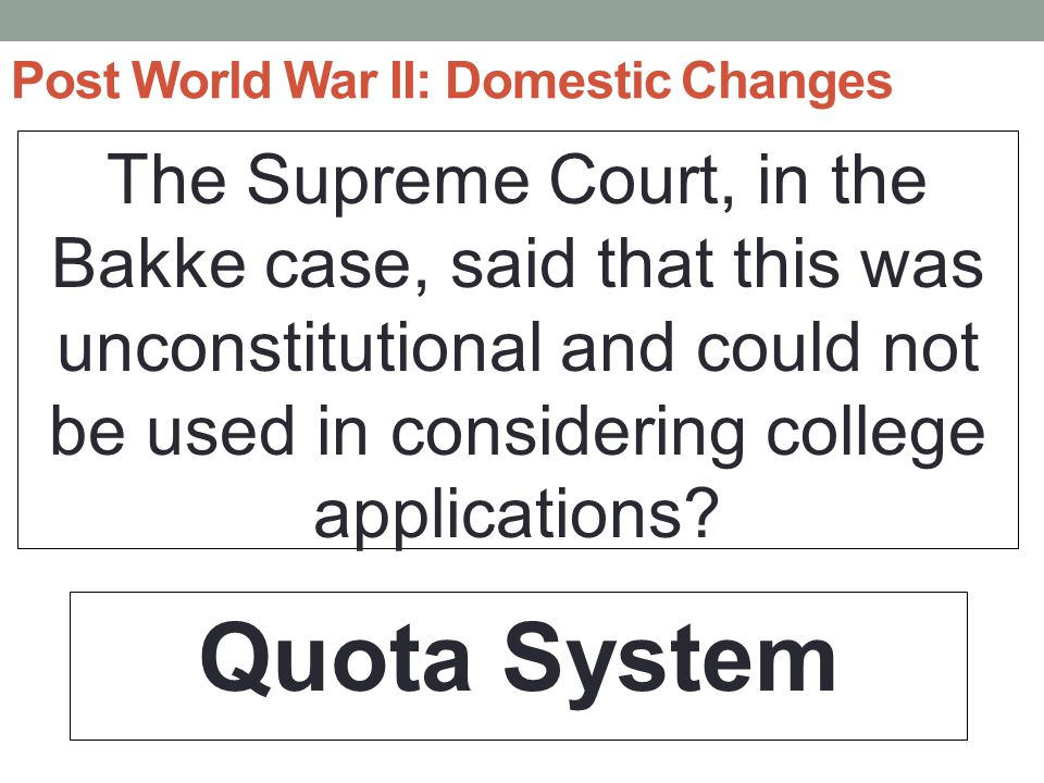 Post World War II: Domestic Changes The Supreme Court, in the Bakke case, said that this was unconstitutional and could not be used in considering college applications.
