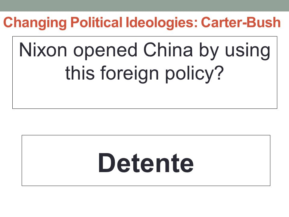 Changing Political Ideologies: Carter-Bush Nixon opened China by using this foreign policy? Detente
