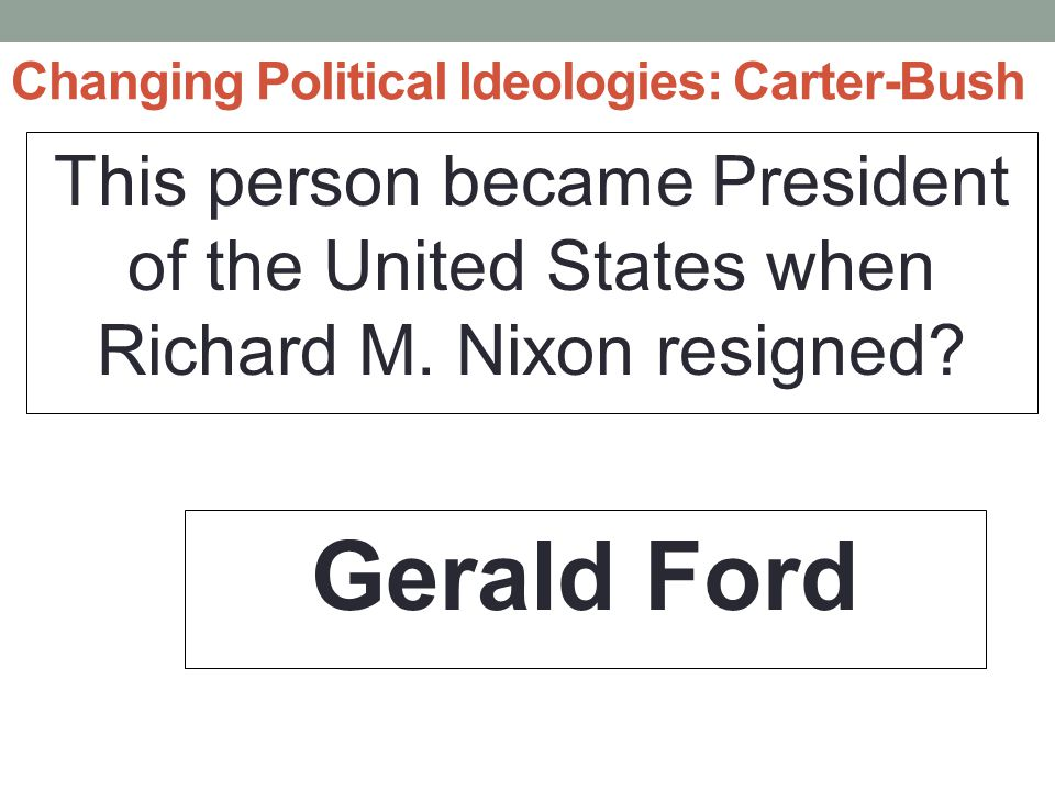 Changing Political Ideologies: Carter-Bush This person became President of the United States when Richard M.